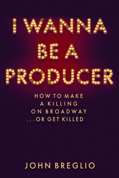 "Cover art for "" I Wanna Be A Producer: How to Make a Killing on Broadway … or Get Killed"""